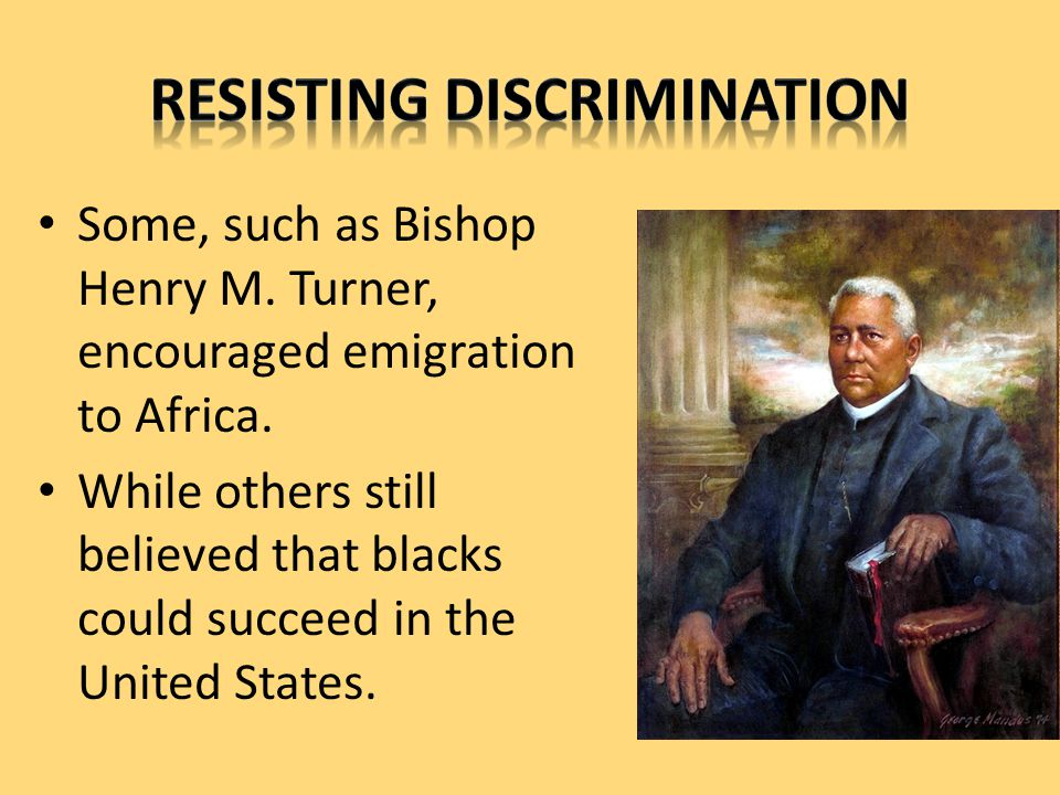 Some, such as Bishop Henry M. Turner, encouraged emigration to Africa.