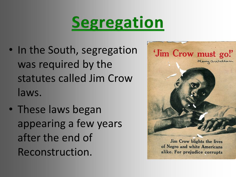 In the South, segregation was required by the statutes called Jim Crow laws.