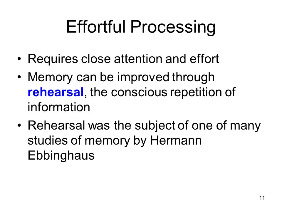 11 Effortful Processing Requires close attention and effort Memory can be improved through rehearsal, the conscious repetition of information Rehearsa