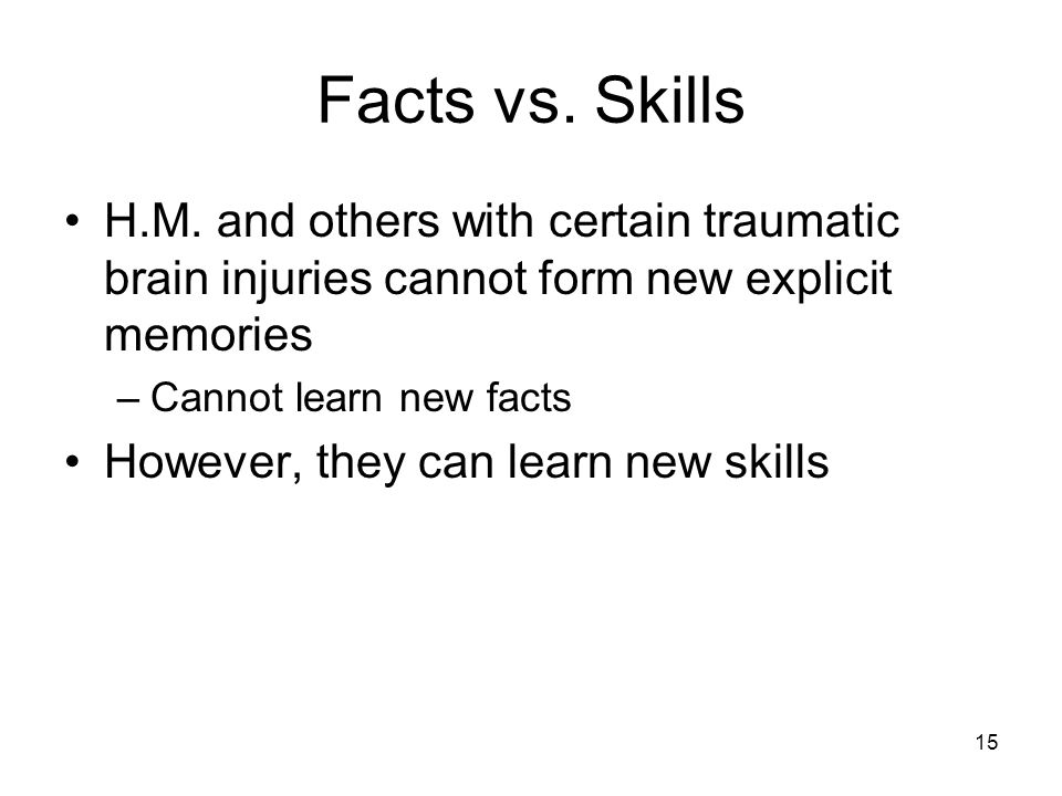 15 Facts vs. Skills H.M. and others with certain traumatic brain injuries cannot form new explicit memories –Cannot learn new facts However, they can