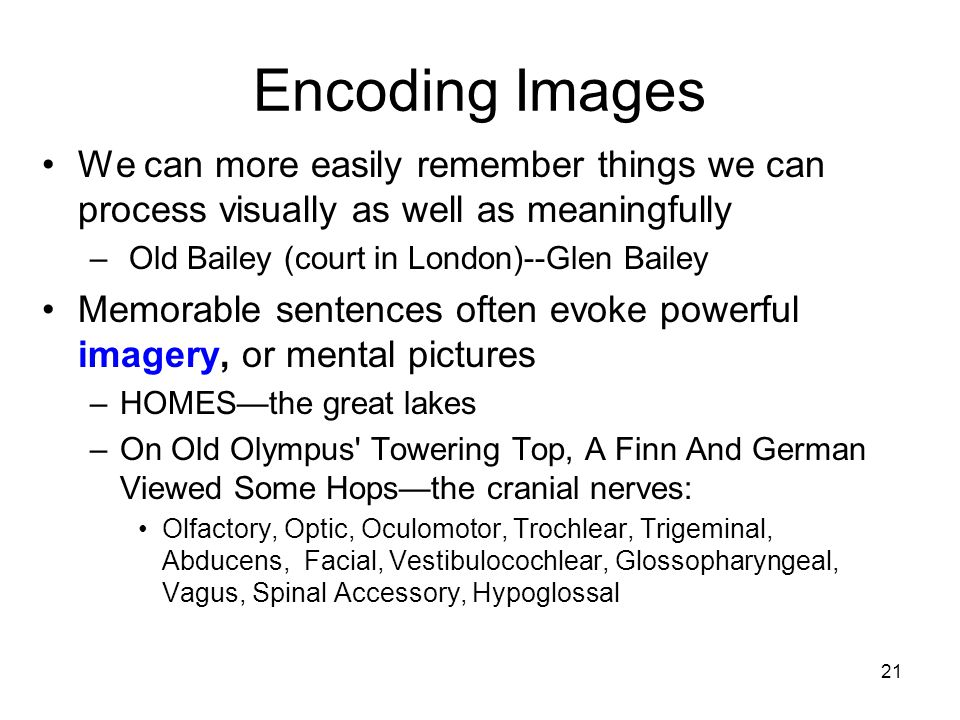21 Encoding Images We can more easily remember things we can process visually as well as meaningfully – Old Bailey (court in London)--Glen Bailey Memo
