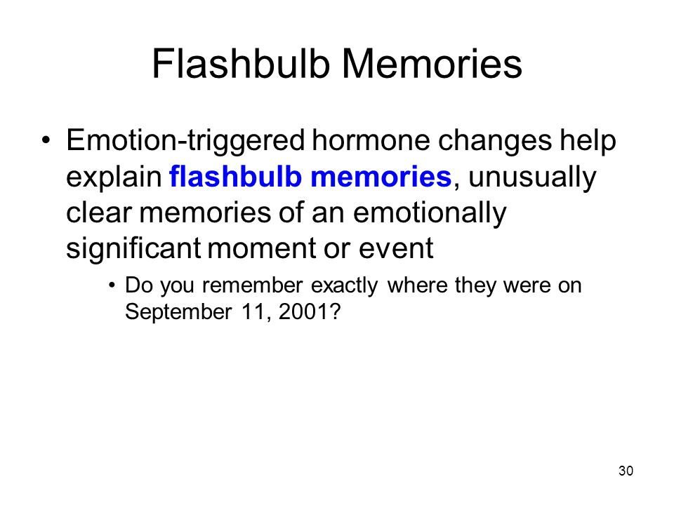 30 Flashbulb Memories Emotion-triggered hormone changes help explain flashbulb memories, unusually clear memories of an emotionally significant moment