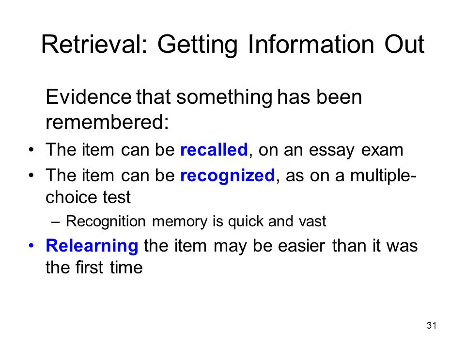 31 Retrieval: Getting Information Out Evidence that something has been remembered: The item can be recalled, on an essay exam The item can be recogniz