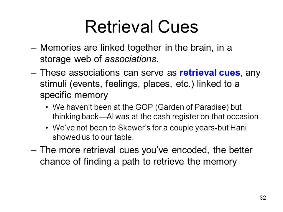32 Retrieval Cues –Memories are linked together in the brain, in a storage web of associations. –These associations can serve as retrieval cues, any s