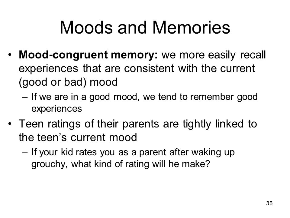 35 Moods and Memories Mood-congruent memory: we more easily recall experiences that are consistent with the current (good or bad) mood –If we are in a