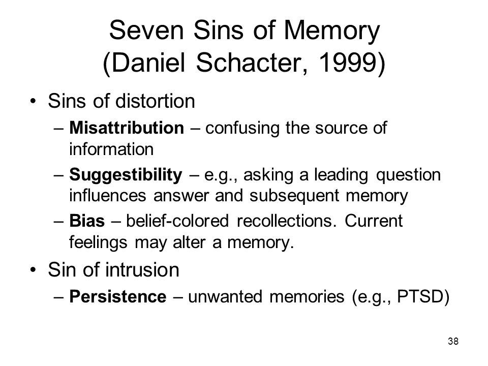 38 Seven Sins of Memory (Daniel Schacter, 1999) Sins of distortion –Misattribution – confusing the source of information –Suggestibility – e.g., askin