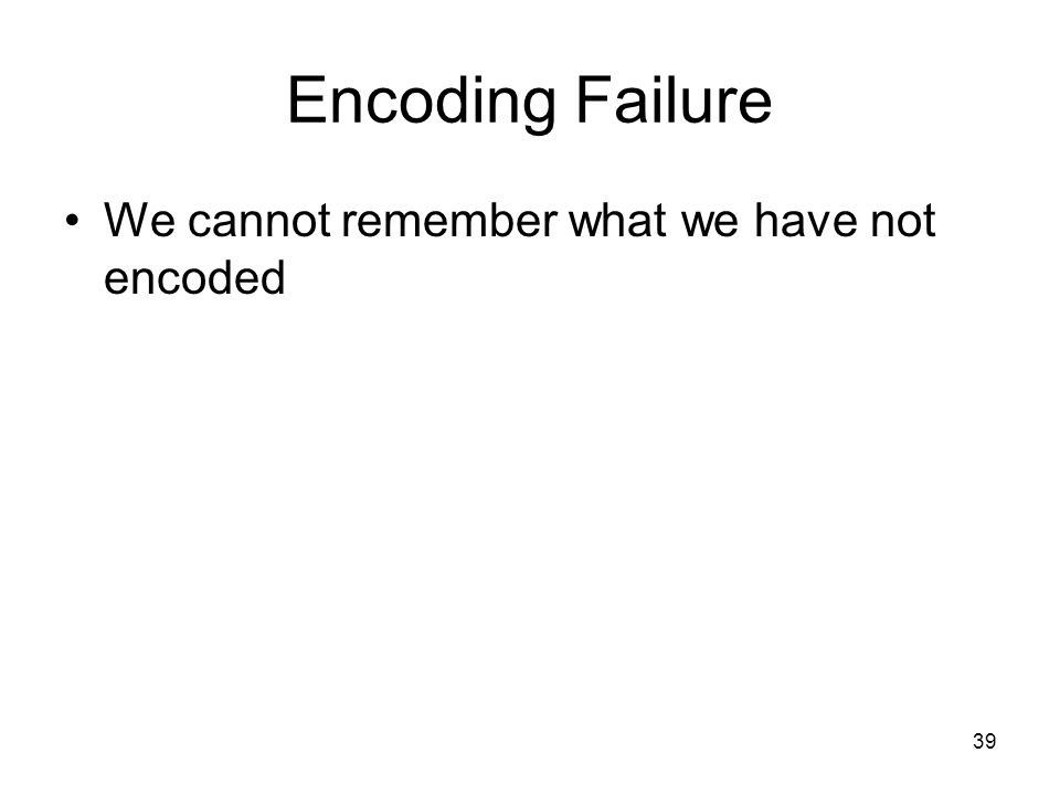 39 Encoding Failure We cannot remember what we have not encoded