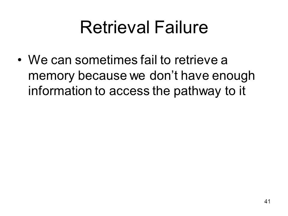 41 Retrieval Failure We can sometimes fail to retrieve a memory because we don't have enough information to access the pathway to it