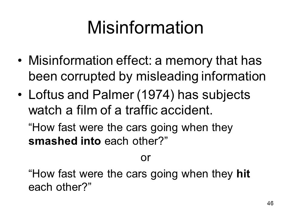 46 Misinformation Misinformation effect: a memory that has been corrupted by misleading information Loftus and Palmer (1974) has subjects watch a film