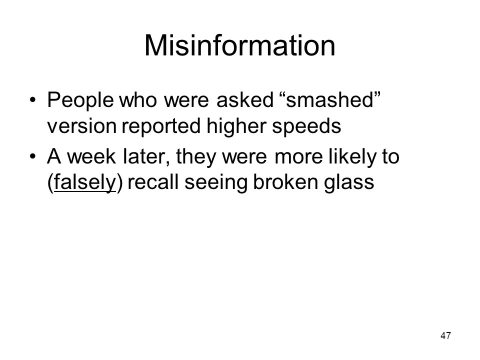 """47 Misinformation People who were asked """"smashed"""" version reported higher speeds A week later, they were more likely to (falsely) recall seeing broken"""