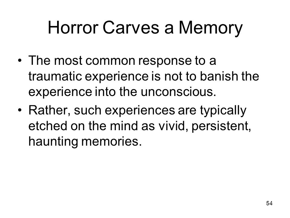 54 Horror Carves a Memory The most common response to a traumatic experience is not to banish the experience into the unconscious. Rather, such experi