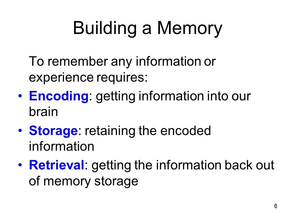 6 Building a Memory To remember any information or experience requires: Encoding: getting information into our brain Storage: retaining the encoded in