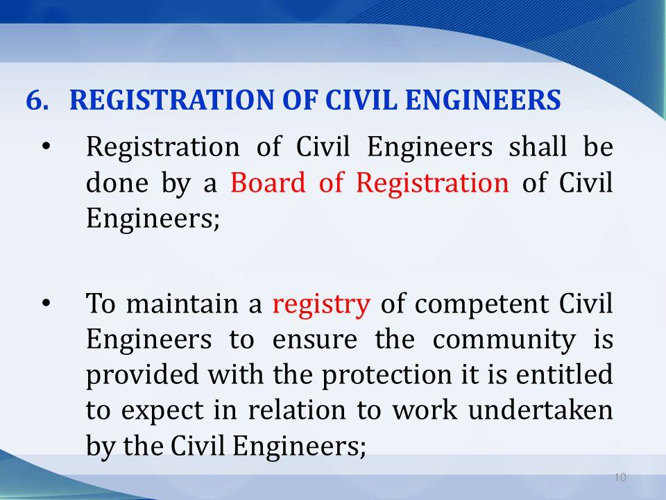 6. REGISTRATION OF CIVIL ENGINEERS Registration of Civil Engineers shall be done by a Board of Registration of Civil Engineers; To maintain a registry