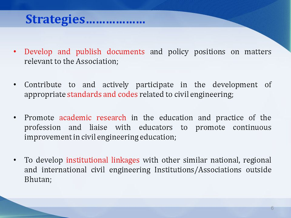 Strategies……………… Develop and publish documents and policy positions on matters relevant to the Association; Contribute to and actively participate in the development of appropriate standards and codes related to civil engineering; Promote academic research in the education and practice of the profession and liaise with educators to promote continuous improvement in civil engineering education; To develop institutional linkages with other similar national, regional and international civil engineering Institutions/Associations outside Bhutan; 6