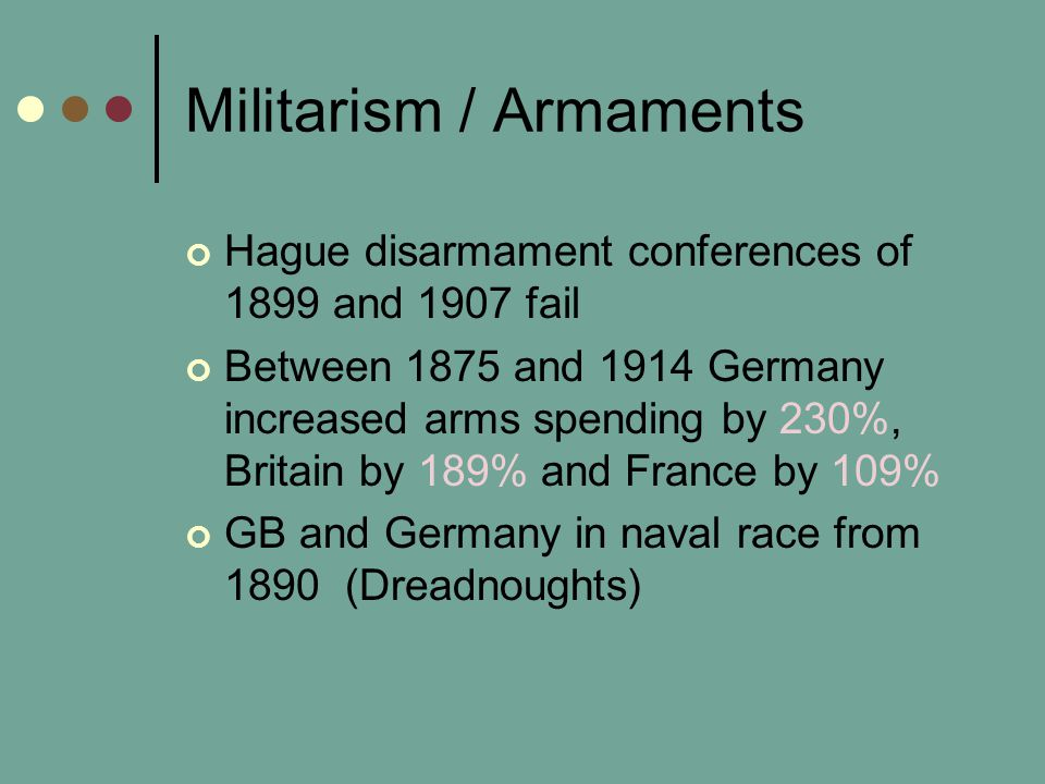 Militarism / Armaments Hague disarmament conferences of 1899 and 1907 fail Between 1875 and 1914 Germany increased arms spending by 230%, Britain by 189% and France by 109% GB and Germany in naval race from 1890 (Dreadnoughts)