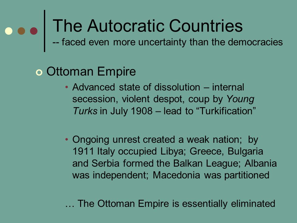 The Autocratic Countries -- faced even more uncertainty than the democracies Ottoman Empire Advanced state of dissolution – internal secession, violent despot, coup by Young Turks in July 1908 – lead to Turkification Ongoing unrest created a weak nation; by 1911 Italy occupied Libya; Greece, Bulgaria and Serbia formed the Balkan League; Albania was independent; Macedonia was partitioned … The Ottoman Empire is essentially eliminated