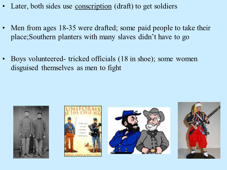 Later, both sides use conscription (draft) to get soldiers Men from ages 18-35 were drafted; some paid people to take their place;Southern planters wi