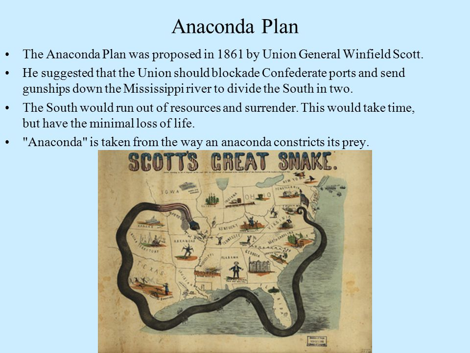Anaconda Plan The Anaconda Plan was proposed in 1861 by Union General Winfield Scott. He suggested that the Union should blockade Confederate ports an