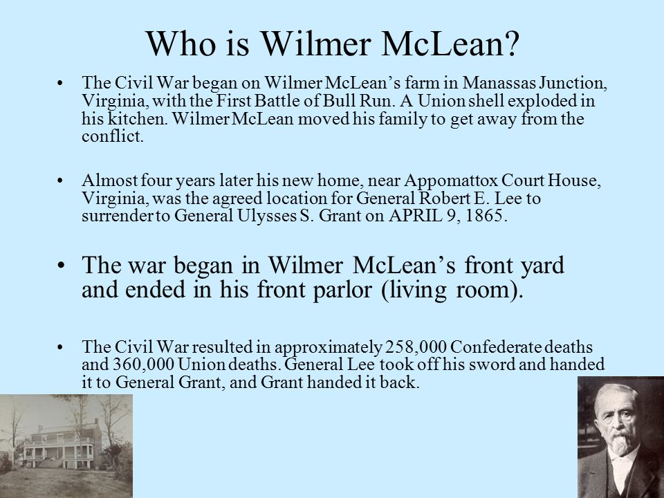 Who is Wilmer McLean? The Civil War began on Wilmer McLean's farm in Manassas Junction, Virginia, with the First Battle of Bull Run. A Union shell exp