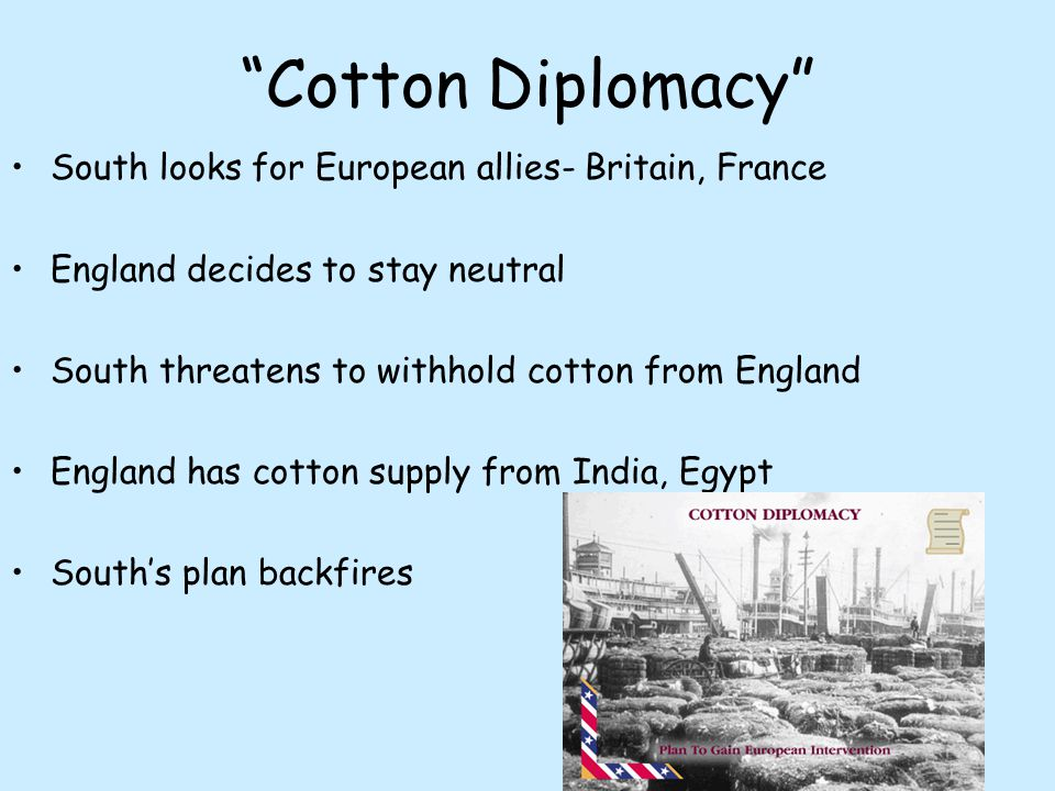 """""""Cotton Diplomacy"""" South looks for European allies- Britain, France England decides to stay neutral South threatens to withhold cotton from England En"""