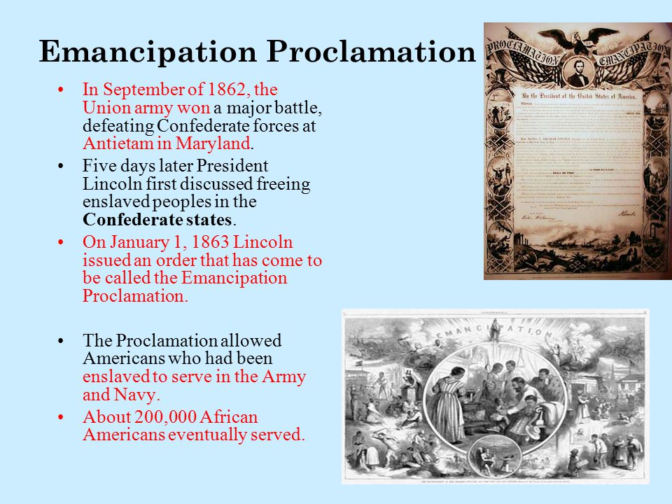 Emancipation Proclamation In September of 1862, the Union army won a major battle, defeating Confederate forces at Antietam in Maryland. Five days lat