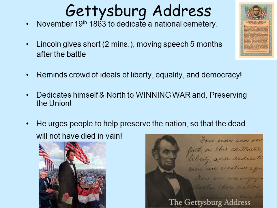 Gettysburg Address November 19 th 1863 to dedicate a national cemetery. Lincoln gives short (2 mins.), moving speech 5 months after the battle Reminds