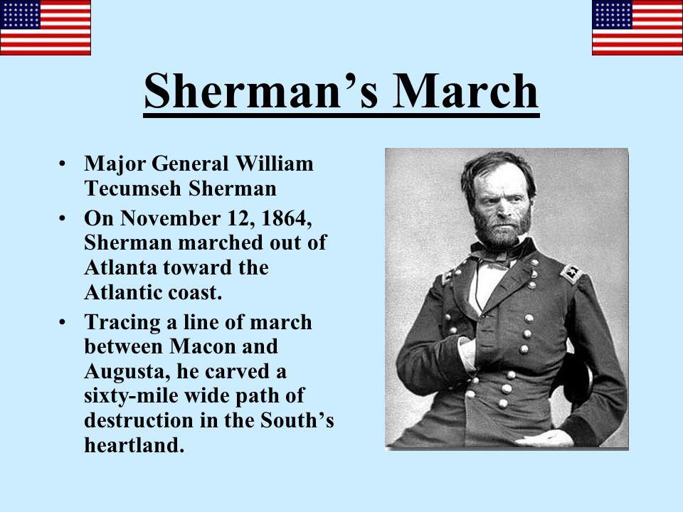 Sherman's March Major General William Tecumseh Sherman On November 12, 1864, Sherman marched out of Atlanta toward the Atlantic coast. Tracing a line