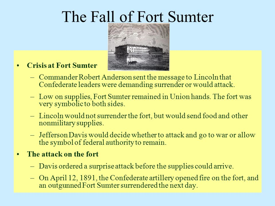 The Fall of Fort Sumter Crisis at Fort Sumter –Commander Robert Anderson sent the message to Lincoln that Confederate leaders were demanding surrender