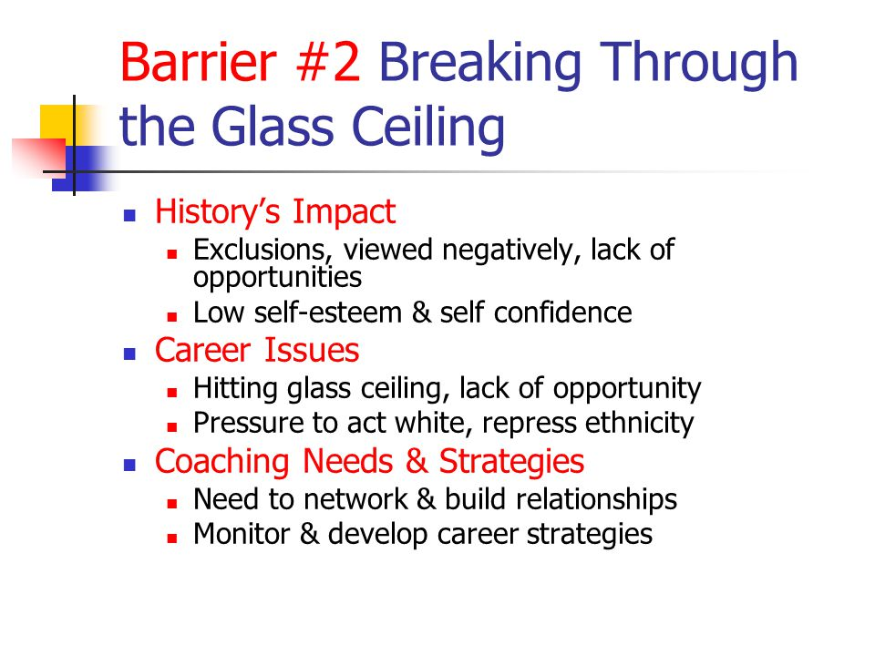 Barrier #2 Breaking Through the Glass Ceiling History's Impact Exclusions, viewed negatively, lack of opportunities Low self-esteem & self confidence Career Issues Hitting glass ceiling, lack of opportunity Pressure to act white, repress ethnicity Coaching Needs & Strategies Need to network & build relationships Monitor & develop career strategies