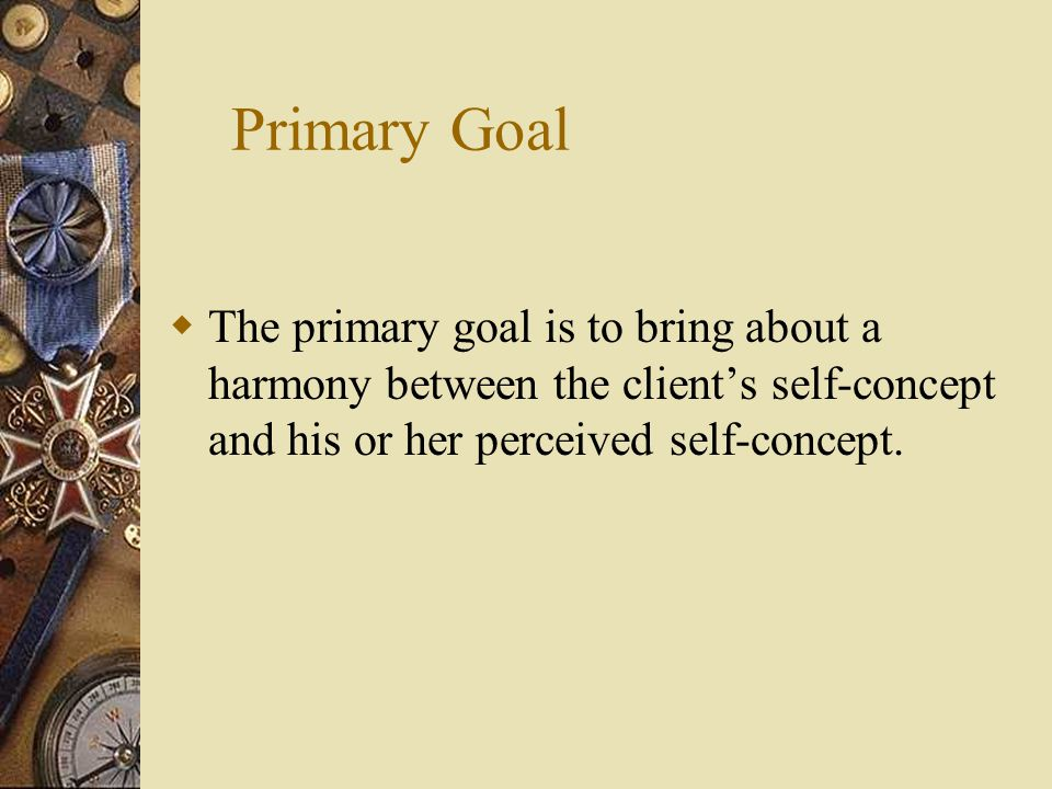 Primary Goal  The primary goal is to bring about a harmony between the client's self-concept and his or her perceived self-concept.