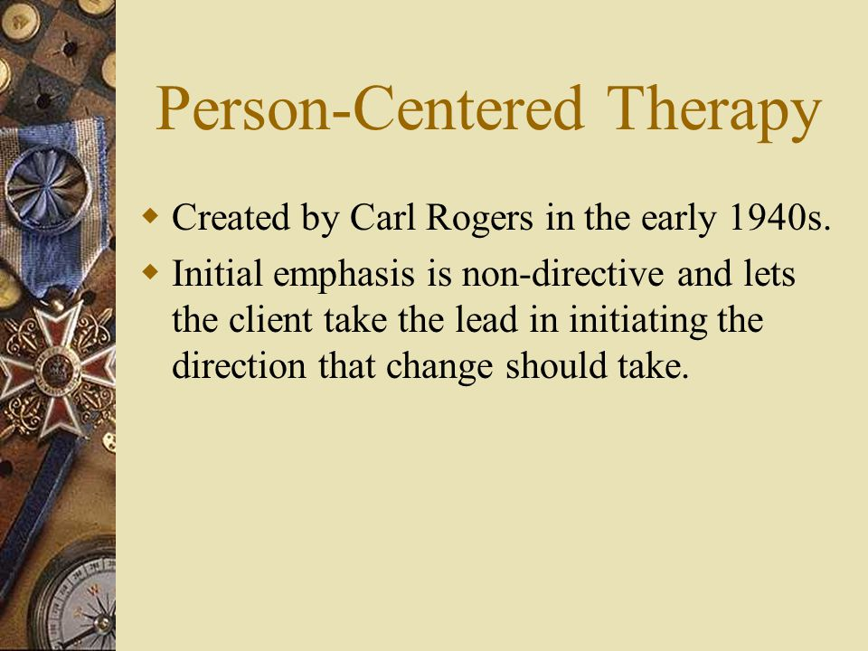  Created by Carl Rogers in the early 1940s.  Initial emphasis is non-directive and lets the client take the lead in initiating the direction that ch