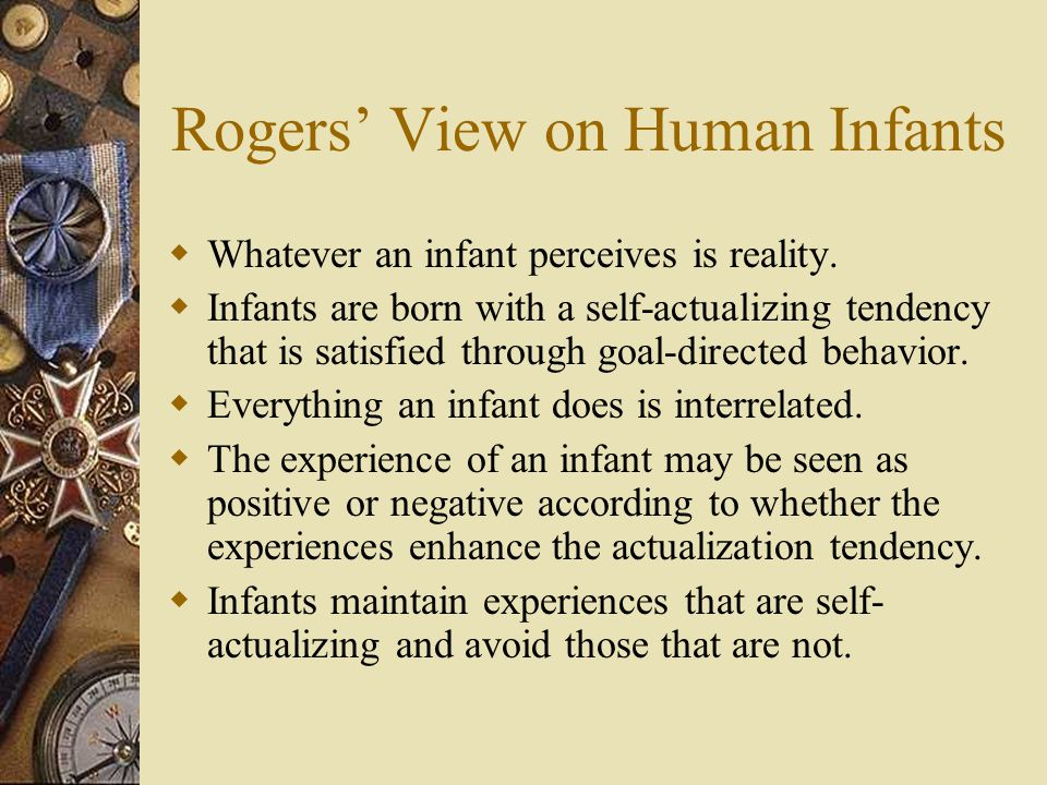Rogers' View on Human Infants  Whatever an infant perceives is reality.  Infants are born with a self-actualizing tendency that is satisfied through