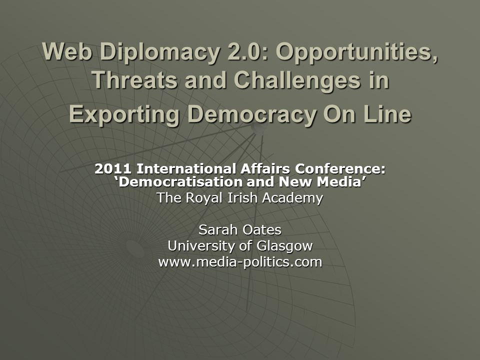 Web Diplomacy 2.0: Opportunities, Threats and Challenges in Exporting Democracy On Line 2011 International Affairs Conference: 'Democratisation and Ne