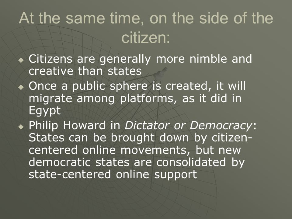 At the same time, on the side of the citizen:   Citizens are generally more nimble and creative than states   Once a public sphere is created, it will migrate among platforms, as it did in Egypt   Philip Howard in Dictator or Democracy: States can be brought down by citizen- centered online movements, but new democratic states are consolidated by state-centered online support