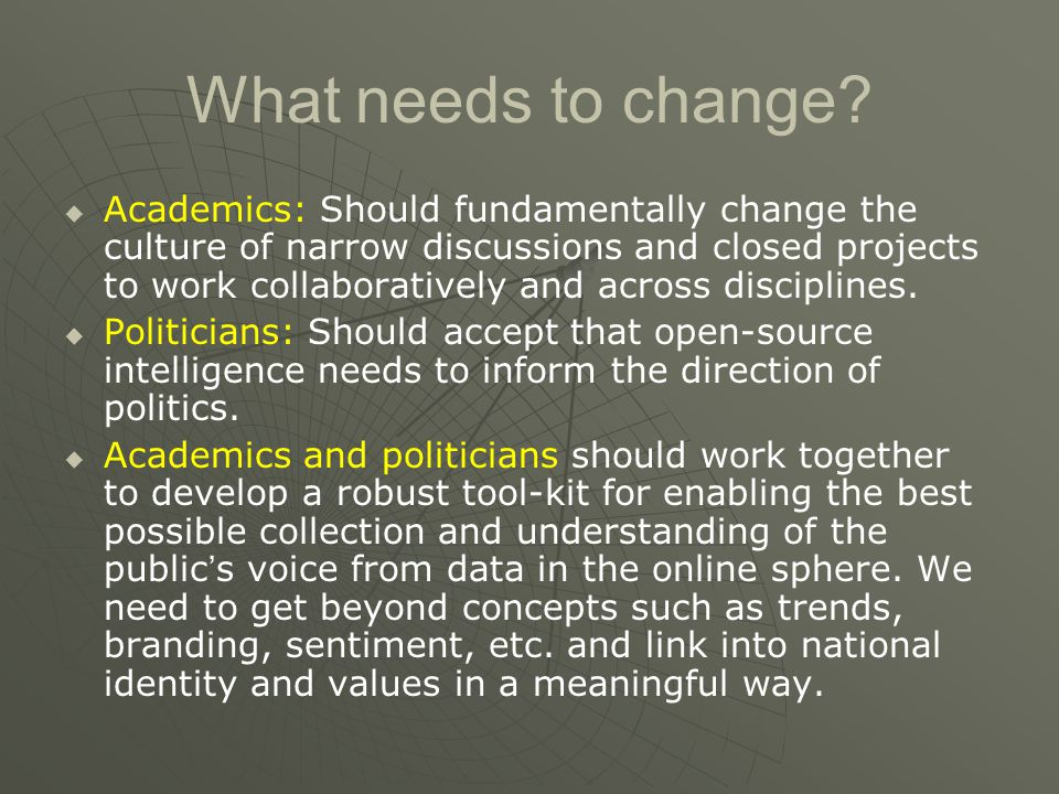 What needs to change?   Academics: Should fundamentally change the culture of narrow discussions and closed projects to work collaboratively and acr
