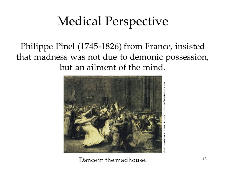 13 Medical Perspective Philippe Pinel (1745-1826) from France, insisted that madness was not due to demonic possession, but an ailment of the mind.
