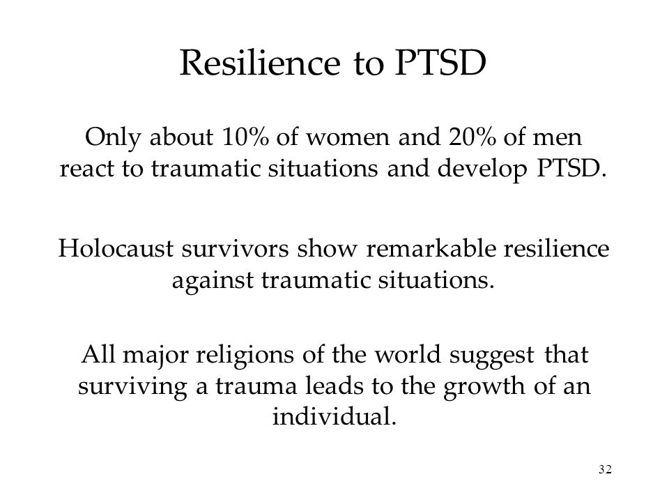 32 Resilience to PTSD Only about 10% of women and 20% of men react to traumatic situations and develop PTSD.