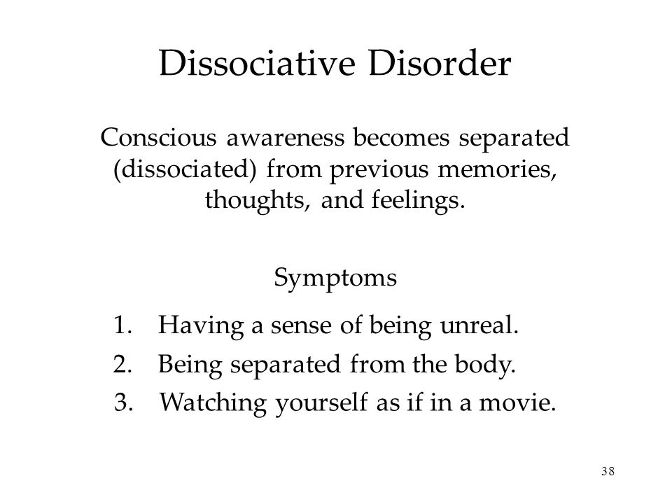 38 Dissociative Disorder Conscious awareness becomes separated (dissociated) from previous memories, thoughts, and feelings.