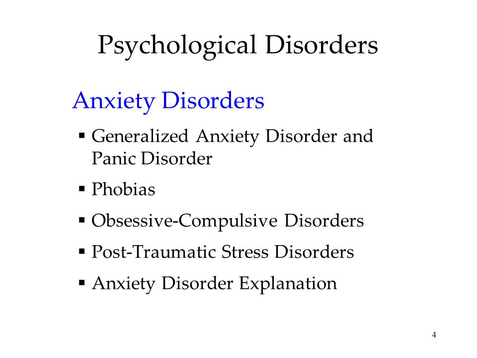 4 Psychological Disorders Anxiety Disorders  Generalized Anxiety Disorder and Panic Disorder  Phobias  Obsessive-Compulsive Disorders  Post-Traumatic Stress Disorders  Anxiety Disorder Explanation