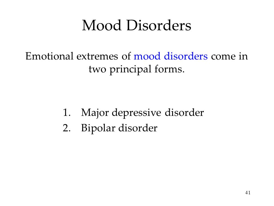 41 Mood Disorders Emotional extremes of mood disorders come in two principal forms.