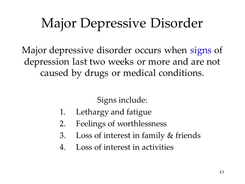 43 Major Depressive Disorder Major depressive disorder occurs when signs of depression last two weeks or more and are not caused by drugs or medical conditions.