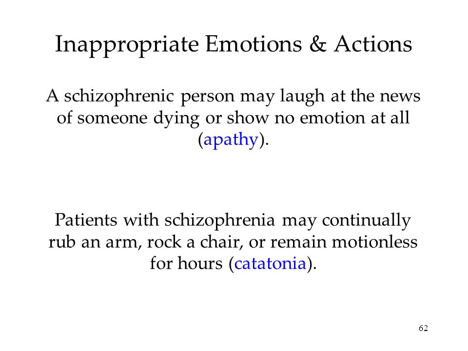 62 Inappropriate Emotions & Actions A schizophrenic person may laugh at the news of someone dying or show no emotion at all (apathy).