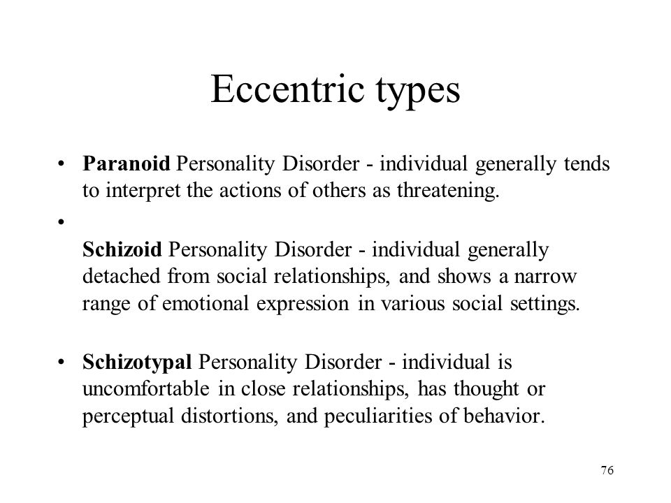 Eccentric types Paranoid Personality Disorder - individual generally tends to interpret the actions of others as threatening.