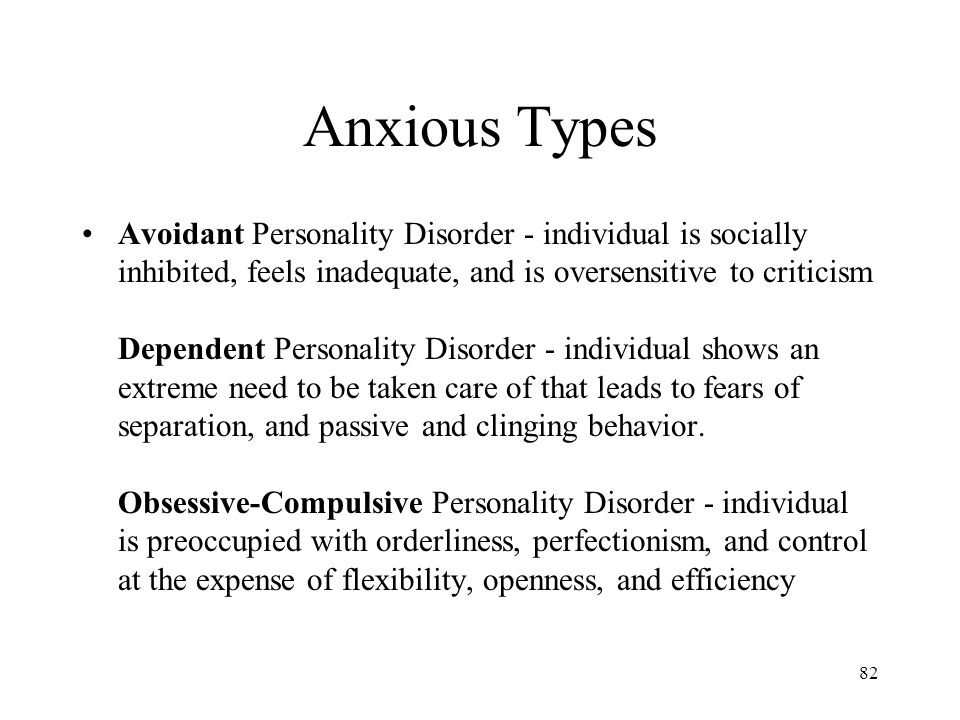 Anxious Types Avoidant Personality Disorder - individual is socially inhibited, feels inadequate, and is oversensitive to criticism Dependent Personality Disorder - individual shows an extreme need to be taken care of that leads to fears of separation, and passive and clinging behavior.