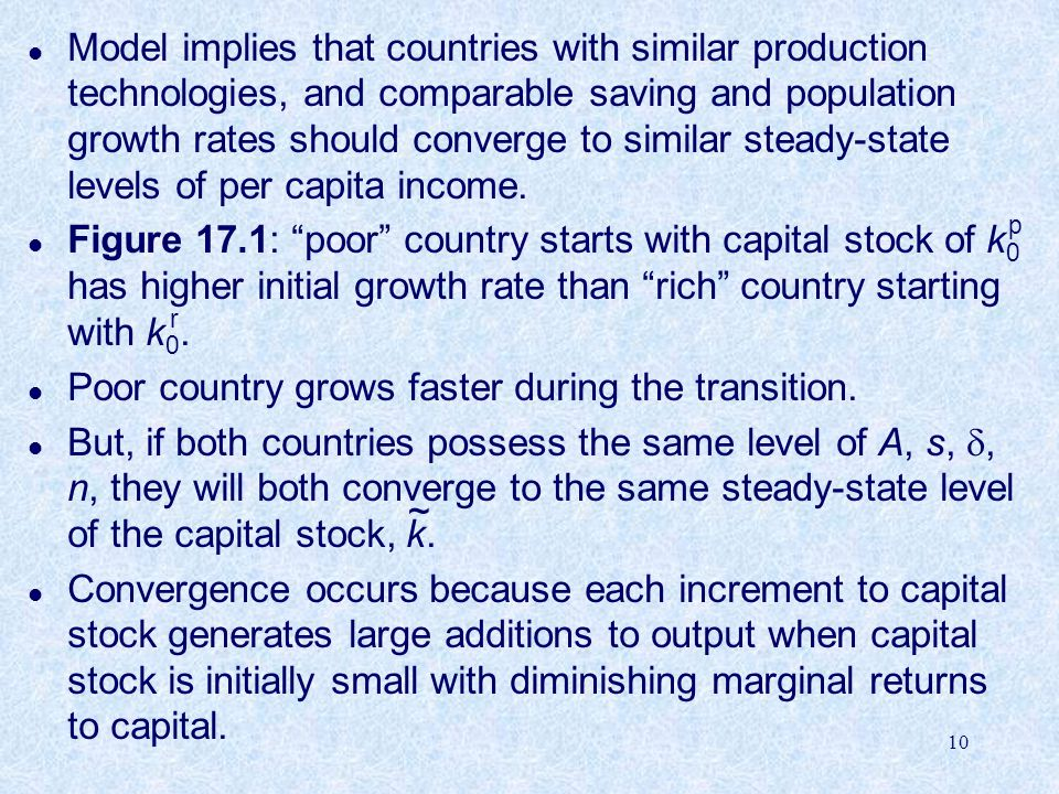 10 l Model implies that countries with similar production technologies, and comparable saving and population growth rates should converge to similar steady-state levels of per capita income.