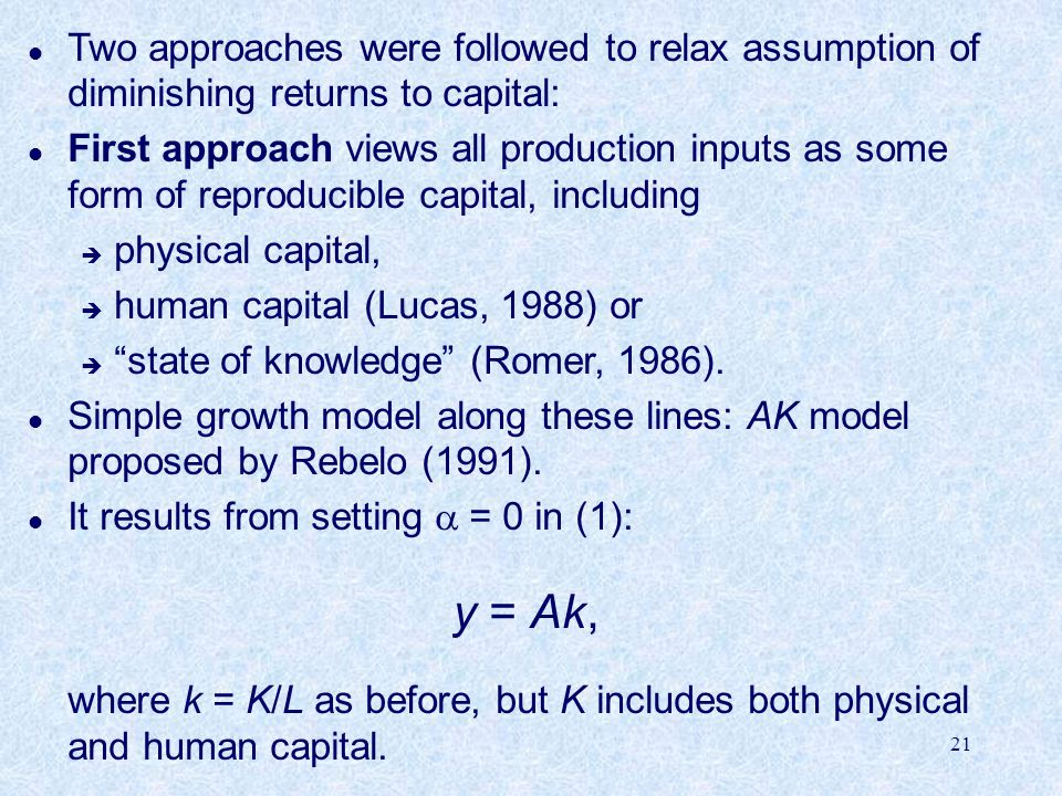 21 l Two approaches were followed to relax assumption of diminishing returns to capital: l First approach views all production inputs as some form of reproducible capital, including è physical capital, è human capital (Lucas, 1988) or è state of knowledge (Romer, 1986).