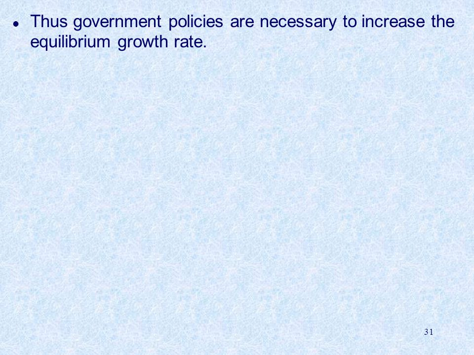 31 l Thus government policies are necessary to increase the equilibrium growth rate.