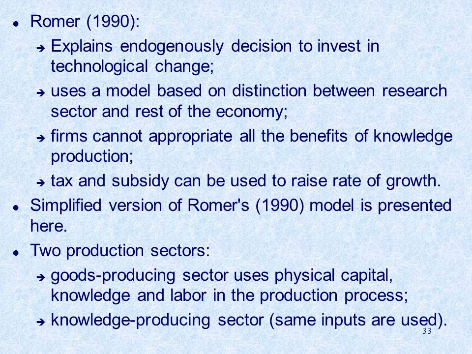 33 l Romer (1990): è Explains endogenously decision to invest in technological change; è uses a model based on distinction between research sector and rest of the economy; è firms cannot appropriate all the benefits of knowledge production; è tax and subsidy can be used to raise rate of growth.