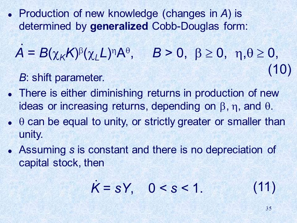 35 l Production of new knowledge (changes in A) is determined by generalized Cobb-Douglas form: A = B(  K K)  (  L L)  A , B > 0,   0, ,   0, B: shift parameter.