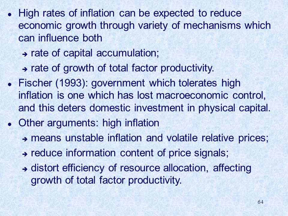 64 l High rates of inflation can be expected to reduce economic growth through variety of mechanisms which can influence both è rate of capital accumulation; è rate of growth of total factor productivity.